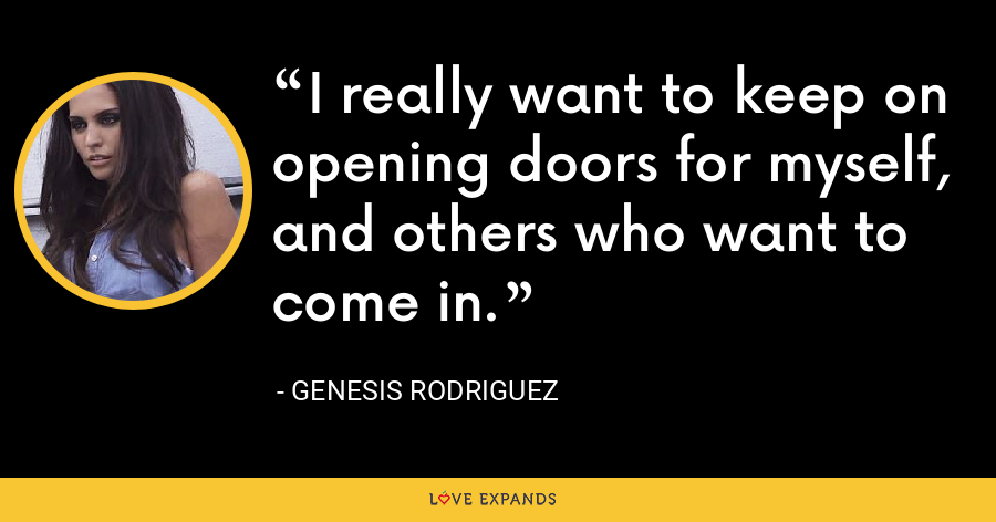 I really want to keep on opening doors for myself, and others who want to come in. - Genesis Rodriguez