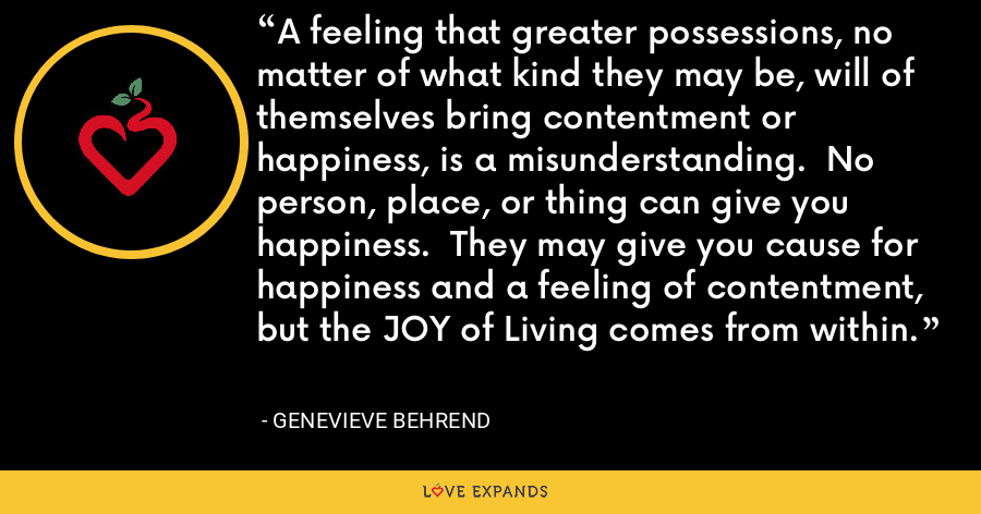 A feeling that greater possessions, no matter of what kind they may be, will of themselves bring contentment or happiness, is a misunderstanding.  No person, place, or thing can give you happiness.  They may give you cause for happiness and a feeling of contentment, but the JOY of Living comes from within. - Genevieve Behrend