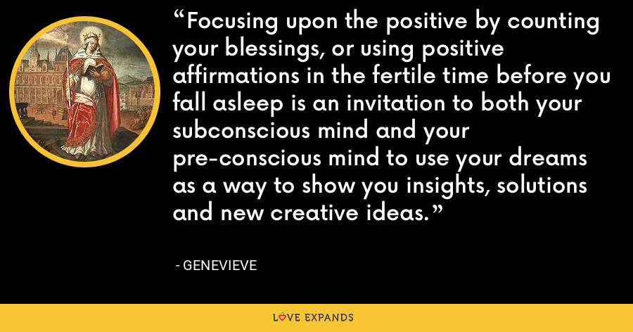 Focusing upon the positive by counting your blessings, or using positive affirmations in the fertile time before you fall asleep is an invitation to both your subconscious mind and your pre-conscious mind to use your dreams as a way to show you insights, solutions and new creative ideas. - Genevieve