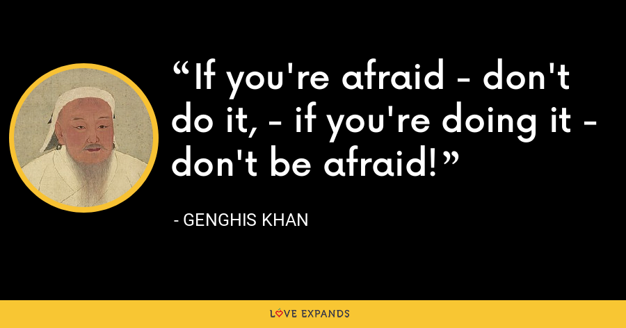 If you're afraid - don't do it, - if you're doing it - don't be afraid! - Genghis Khan
