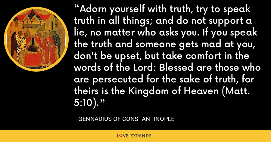 Adorn yourself with truth, try to speak truth in all things; and do not support a lie, no matter who asks you. If you speak the truth and someone gets mad at you, don't be upset, but take comfort in the words of the Lord: Blessed are those who are persecuted for the sake of truth, for theirs is the Kingdom of Heaven (Matt. 5:10). - Gennadius of Constantinople