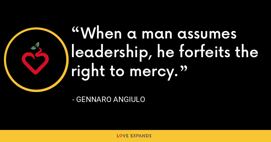 When a man assumes leadership, he forfeits the right to mercy. - Gennaro Angiulo