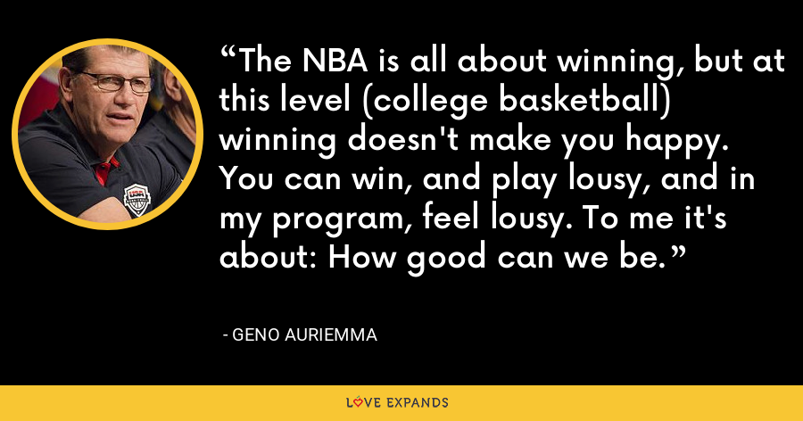The NBA is all about winning, but at this level (college basketball) winning doesn't make you happy. You can win, and play lousy, and in my program, feel lousy. To me it's about: How good can we be. - Geno Auriemma