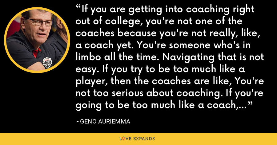 If you are getting into coaching right out of college, you're not one of the coaches because you're not really, like, a coach yet. You're someone who's in limbo all the time. Navigating that is not easy. If you try to be too much like a player, then the coaches are like, You're not too serious about coaching. If you're going to be too much like a coach, the players are not going to confide in anything. - Geno Auriemma