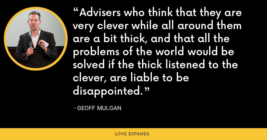 Advisers who think that they are very clever while all around them are a bit thick, and that all the problems of the world would be solved if the thick listened to the clever, are liable to be disappointed. - Geoff Mulgan