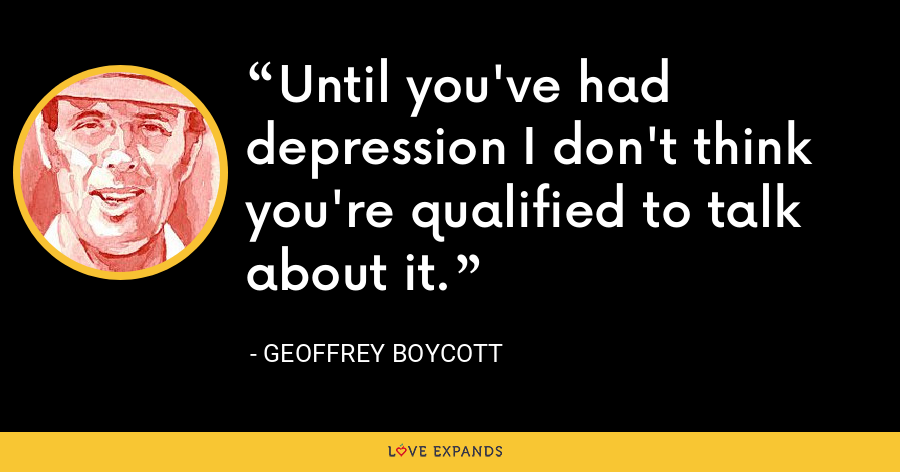 Until you've had depression I don't think you're qualified to talk about it. - Geoffrey Boycott