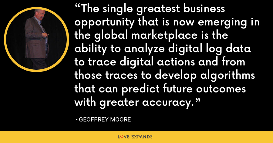 The single greatest business opportunity that is now emerging in the global marketplace is the ability to analyze digital log data to trace digital actions and from those traces to develop algorithms that can predict future outcomes with greater accuracy. - Geoffrey Moore