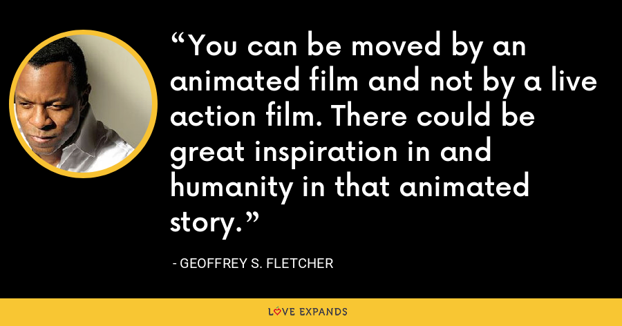 You can be moved by an animated film and not by a live action film. There could be great inspiration in and humanity in that animated story. - Geoffrey S. Fletcher