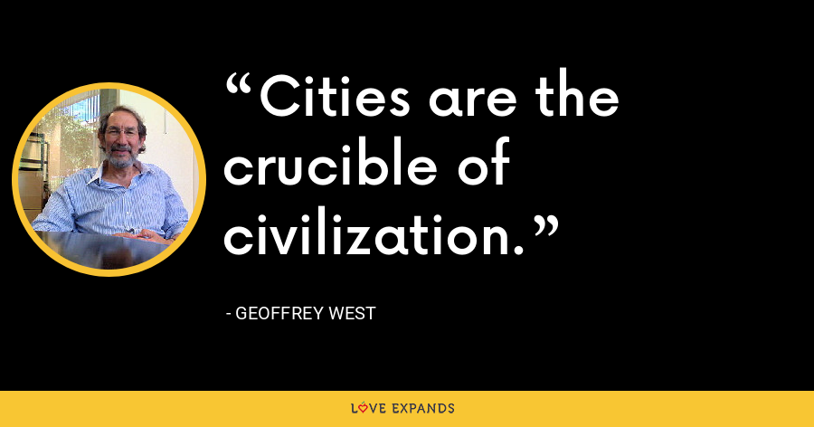 Cities are the crucible of civilization. - Geoffrey West
