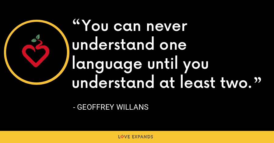 You can never understand one language until you understand at least two. - Geoffrey Willans
