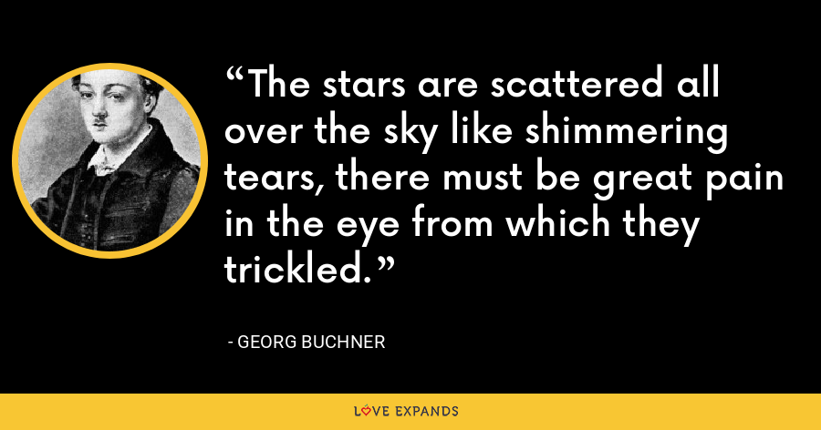 The stars are scattered all over the sky like shimmering tears, there must be great pain in the eye from which they trickled. - Georg Buchner
