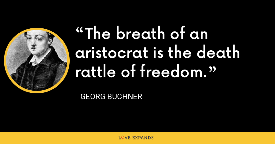 The breath of an aristocrat is the death rattle of freedom. - Georg Buchner