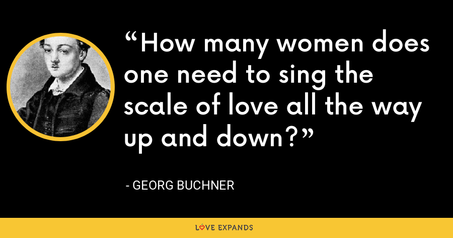 How many women does one need to sing the scale of love all the way up and down? - Georg Buchner
