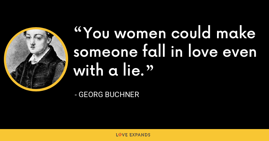 You women could make someone fall in love even with a lie. - Georg Buchner
