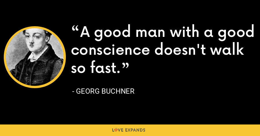 A good man with a good conscience doesn't walk so fast. - Georg Buchner