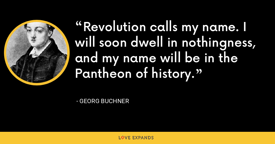 Revolution calls my name. I will soon dwell in nothingness, and my name will be in the Pantheon of history. - Georg Buchner