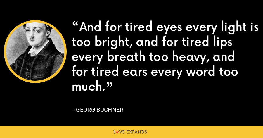 And for tired eyes every light is too bright, and for tired lips every breath too heavy, and for tired ears every word too much. - Georg Buchner