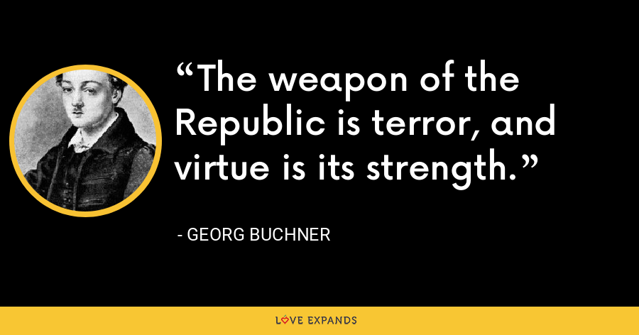 The weapon of the Republic is terror, and virtue is its strength. - Georg Buchner