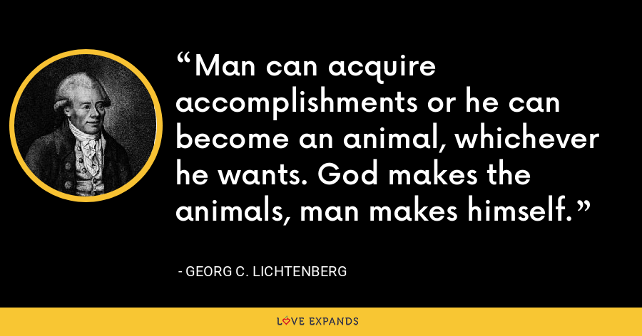 Man can acquire accomplishments or he can become an animal, whichever he wants. God makes the animals, man makes himself. - Georg C. Lichtenberg