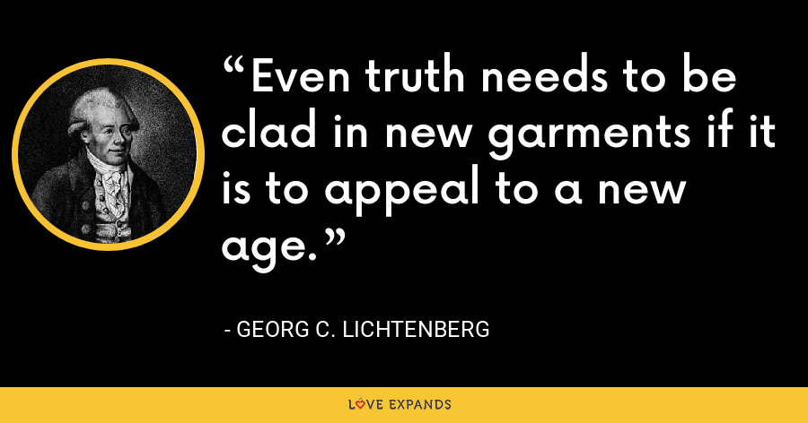 Even truth needs to be clad in new garments if it is to appeal to a new age. - Georg C. Lichtenberg