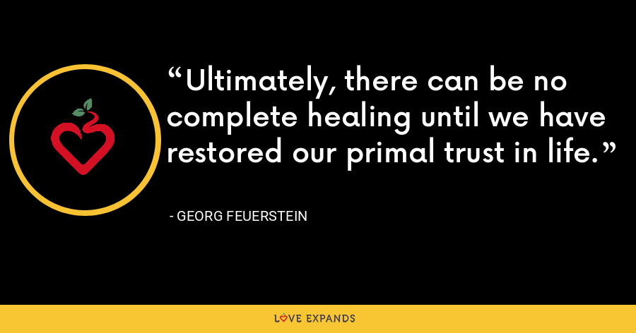 Ultimately, there can be no complete healing until we have restored our primal trust in life. - Georg Feuerstein