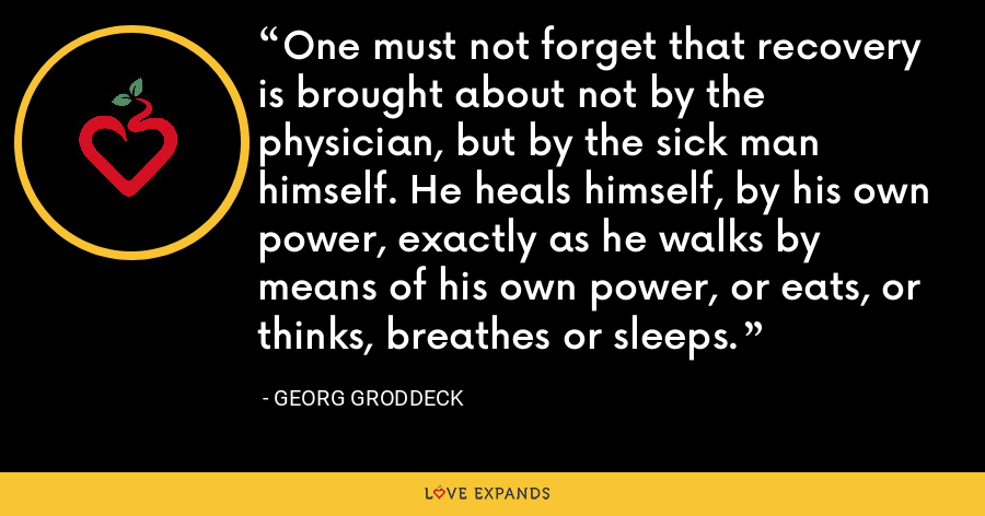 One must not forget that recovery is brought about not by the physician, but by the sick man himself. He heals himself, by his own power, exactly as he walks by means of his own power, or eats, or thinks, breathes or sleeps. - Georg Groddeck