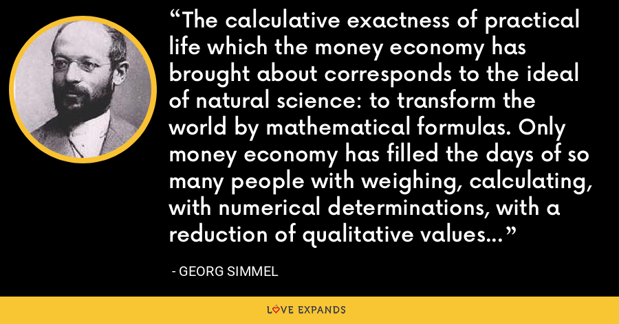 The calculative exactness of practical life which the money economy has brought about corresponds to the ideal of natural science: to transform the world by mathematical formulas. Only money economy has filled the days of so many people with weighing, calculating, with numerical determinations, with a reduction of qualitative values to quantitative ones. - Georg Simmel