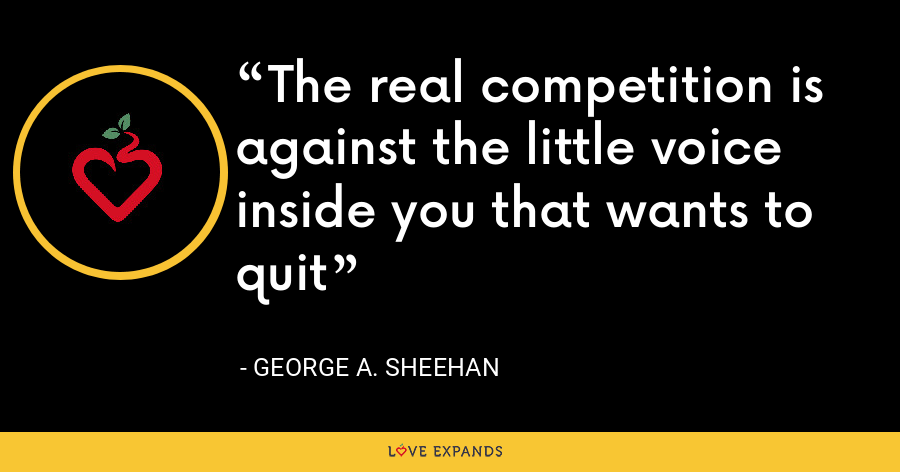 The real competition is against the little voice inside you that wants to quit - George A. Sheehan