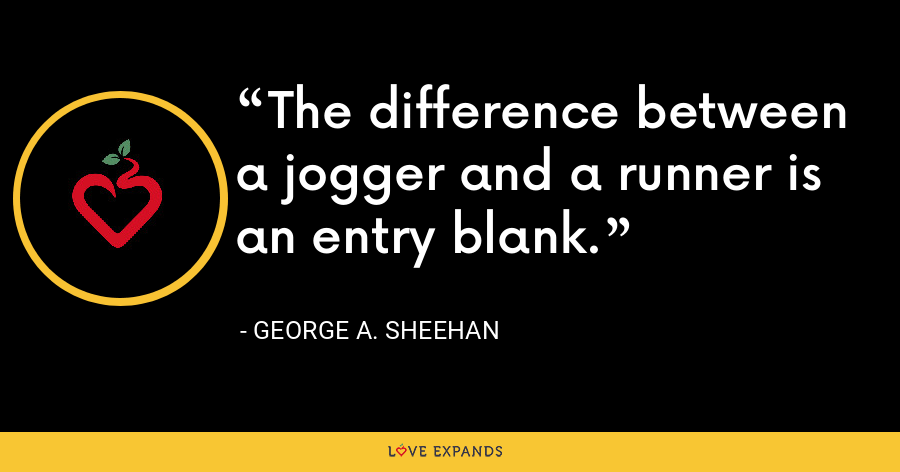 The difference between a jogger and a runner is an entry blank. - George A. Sheehan