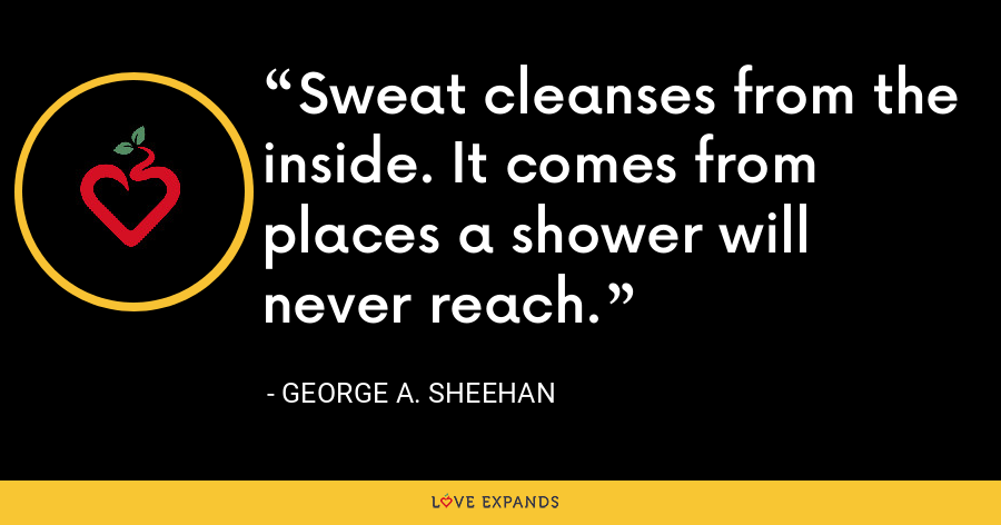 Sweat cleanses from the inside. It comes from places a shower will never reach. - George A. Sheehan