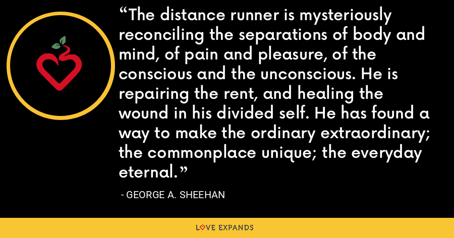 The distance runner is mysteriously reconciling the separations of body and mind, of pain and pleasure, of the conscious and the unconscious. He is repairing the rent, and healing the wound in his divided self. He has found a way to make the ordinary extraordinary; the commonplace unique; the everyday eternal. - George A. Sheehan