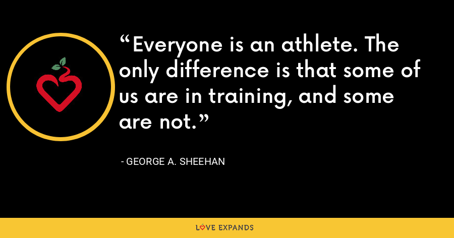 Everyone is an athlete. The only difference is that some of us are in training, and some are not. - George A. Sheehan