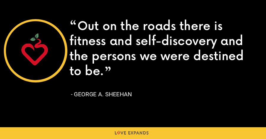 Out on the roads there is fitness and self-discovery and the persons we were destined to be. - George A. Sheehan