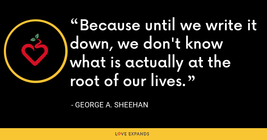 Because until we write it down, we don't know what is actually at the root of our lives. - George A. Sheehan