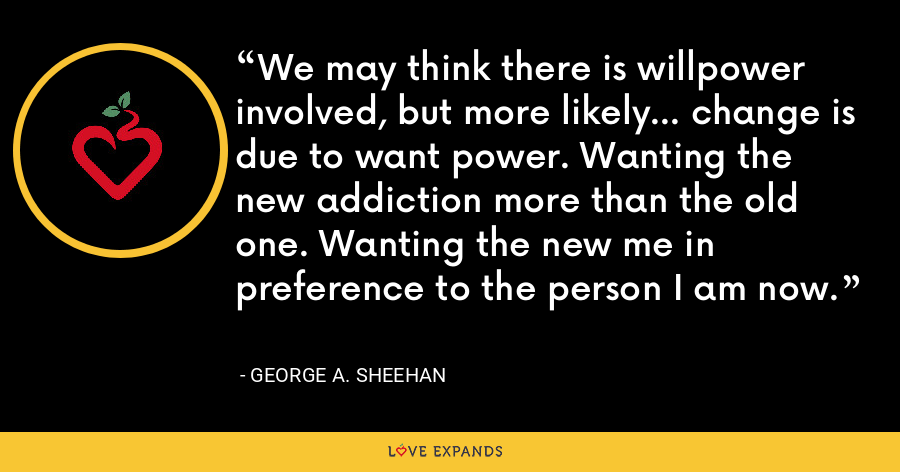 We may think there is willpower involved, but more likely... change is due to want power. Wanting the new addiction more than the old one. Wanting the new me in preference to the person I am now. - George A. Sheehan
