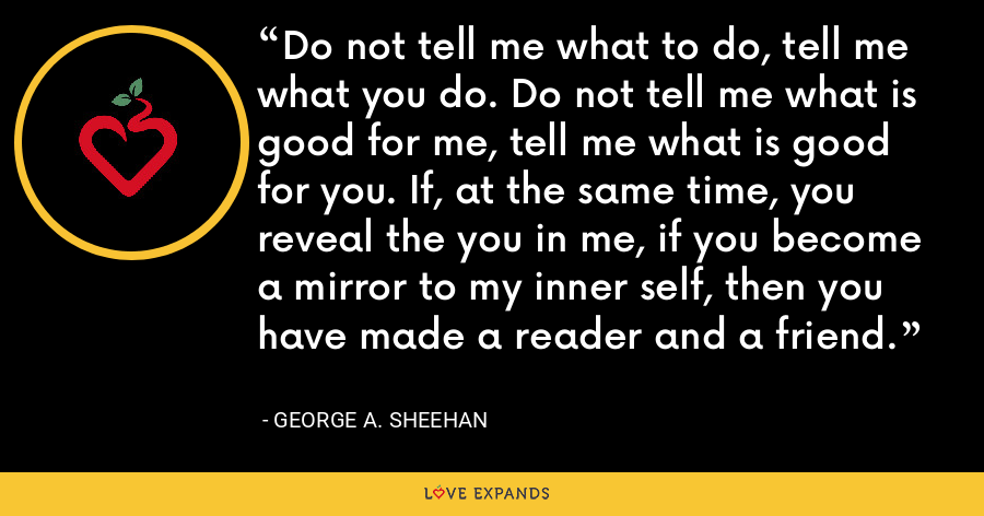 Do not tell me what to do, tell me what you do. Do not tell me what is good for me, tell me what is good for you. If, at the same time, you reveal the you in me, if you become a mirror to my inner self, then you have made a reader and a friend. - George A. Sheehan