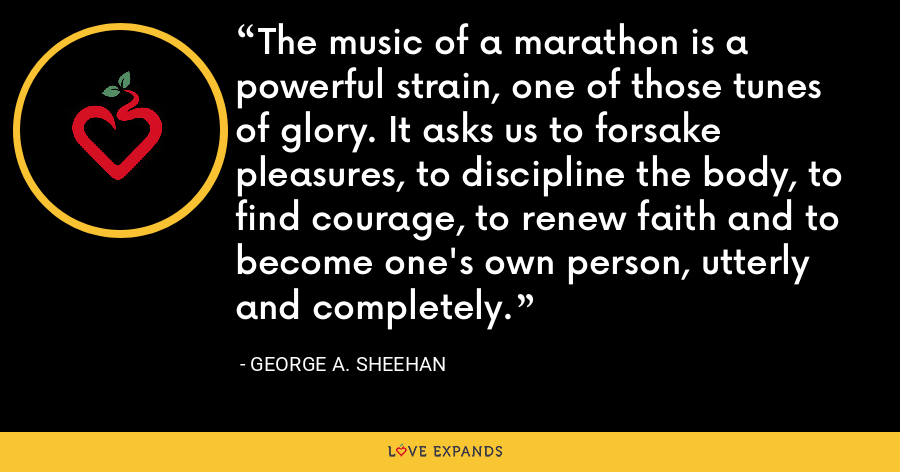 The music of a marathon is a powerful strain, one of those tunes of glory. It asks us to forsake pleasures, to discipline the body, to find courage, to renew faith and to become one's own person, utterly and completely. - George A. Sheehan