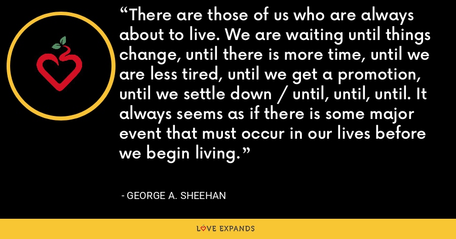 There are those of us who are always about to live. We are waiting until things change, until there is more time, until we are less tired, until we get a promotion, until we settle down / until, until, until. It always seems as if there is some major event that must occur in our lives before we begin living. - George A. Sheehan