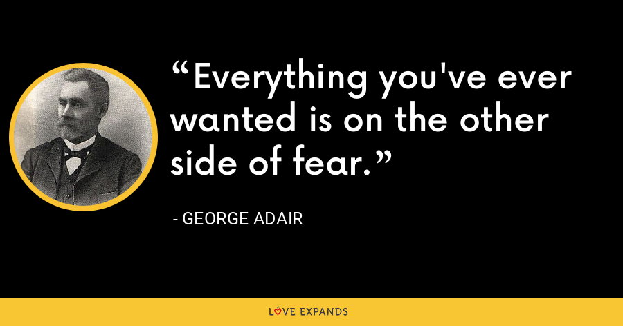 Everything you've ever wanted is on the other side of fear. - George Adair