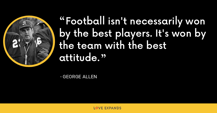 Football isn't necessarily won by the best players. It's won by the team with the best attitude. - George Allen