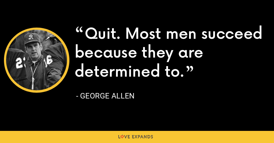 Quit. Most men succeed because they are determined to. - George Allen