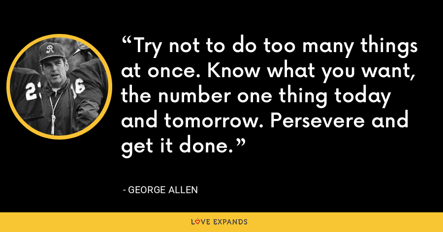 Try not to do too many things at once. Know what you want, the number one thing today and tomorrow. Persevere and get it done. - George Allen