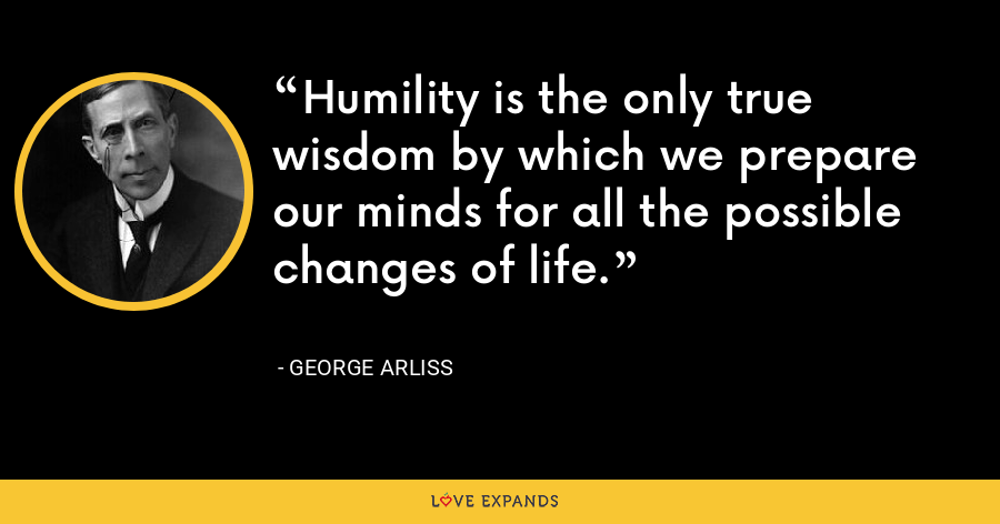 Humility is the only true wisdom by which we prepare our minds for all the possible changes of life. - George Arliss