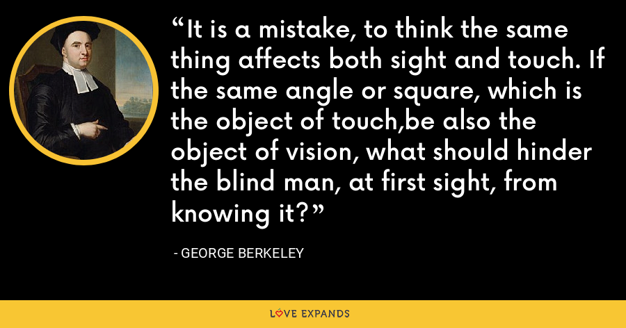It is a mistake, to think the same thing affects both sight and touch. If the same angle or square, which is the object of touch,be also the object of vision, what should hinder the blind man, at first sight, from knowing it? - George Berkeley