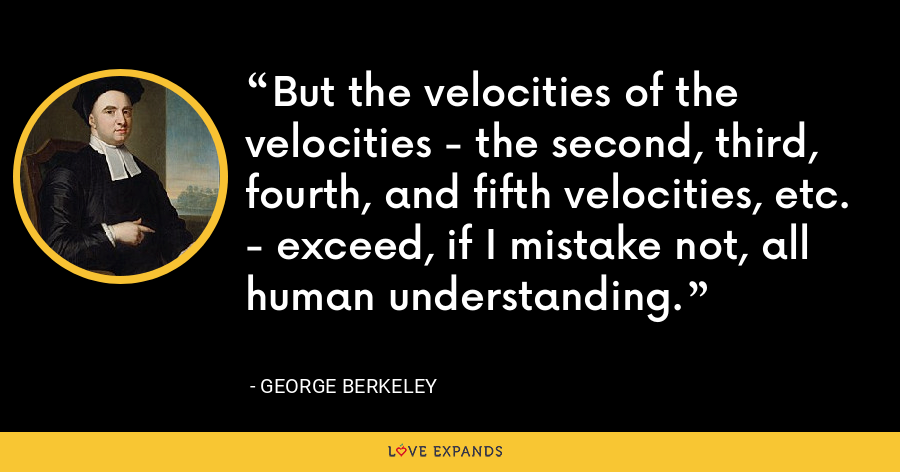 But the velocities of the velocities - the second, third, fourth, and fifth velocities, etc. - exceed, if I mistake not, all human understanding. - George Berkeley