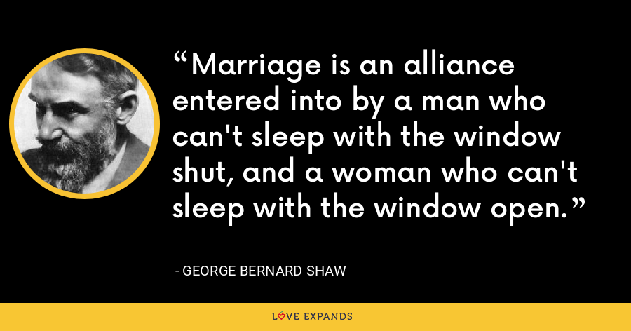 Marriage is an alliance entered into by a man who can't sleep with the window shut, and a woman who can't sleep with the window open. - George Bernard Shaw