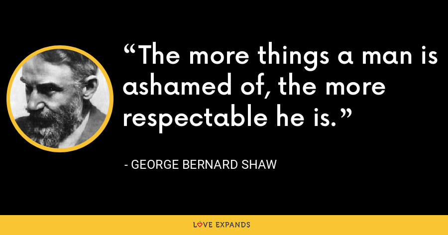 The more things a man is ashamed of, the more respectable he is. - George Bernard Shaw