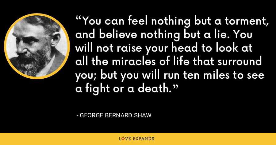 You can feel nothing but a torment, and believe nothing but a lie. You will not raise your head to look at all the miracles of life that surround you; but you will run ten miles to see a fight or a death. - George Bernard Shaw