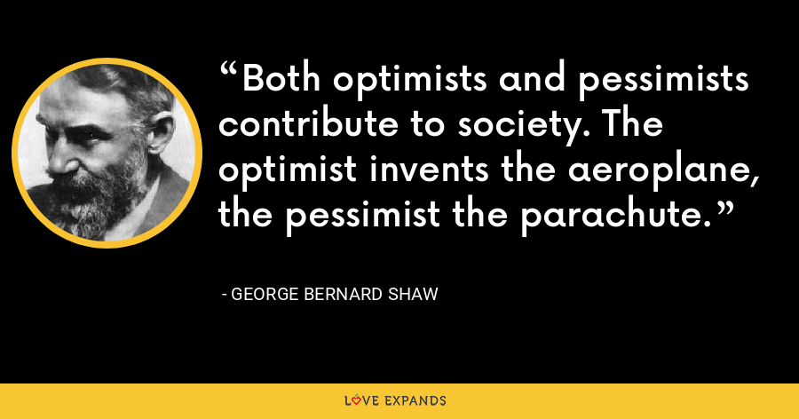 Both optimists and pessimists contribute to society. The optimist invents the aeroplane, the pessimist the parachute. - George Bernard Shaw