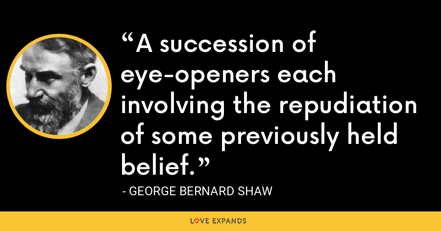 A succession of eye-openers each involving the repudiation of some previously held belief. - George Bernard Shaw